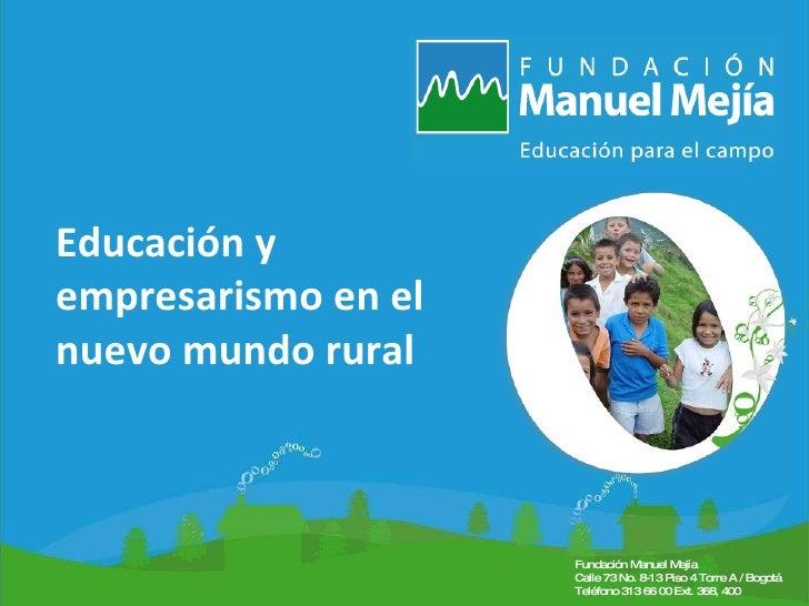 Título de la presentación Fecha Lugar Educación y empresarismo en el nuevo mundo rural Fundación Manuel Mejía  Calle 73 No...