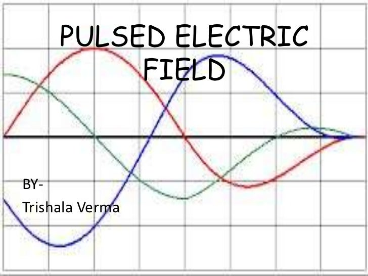 PULSED ELECTRIC          FIELDBY-Trishala Verma