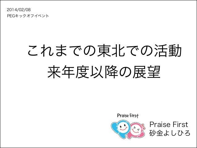 2014/02/08 PEGキックオフイベント  これまでの東北での活動 来年度以降の展望  Praise First 砂金よしひろ