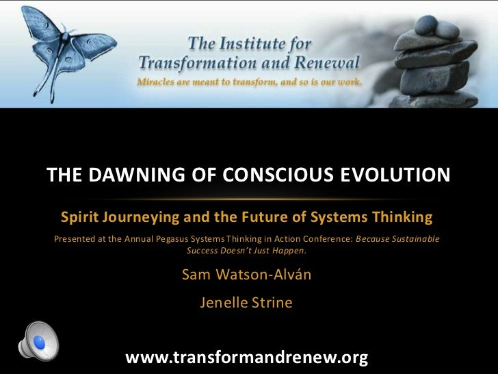 THE DAWNING OF CONSCIOUS EVOLUTION Spirit Journeying and the Future of Systems ThinkingPresented at the Annual Pegasus Sys...