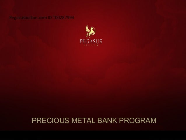 PRECIOUS METAL BANK PROGRAM Pegasusbullion.com ID T00287994
