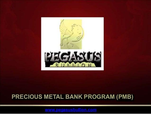 PRECIOUS METAL BANK PROGRAM (PMB) www.pegasusbullion.com