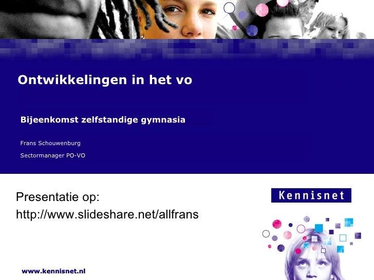 Ontwikkelingen in het vo Frans Schouwenburg  Sectormanager PO-VO Bijeenkomst zelfstandige gymnasia http://www.slideshare.n...