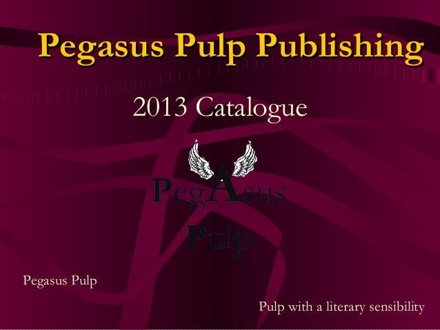 Pegasus Pulp PublishingPegasus Pulp Publishing 2013 Catalogue Pegasus Pulp Pulp with a literary sensibility