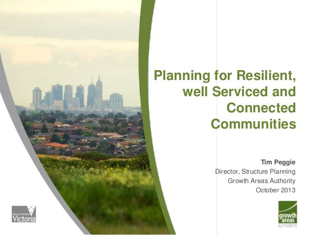 Planning for Resilient, well Serviced and Connected Communities Tim Peggie Director, Structure Planning Growth Areas Autho...
