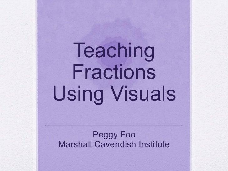 Teaching FractionsUsing Visuals        Peggy FooMarshall Cavendish Institute