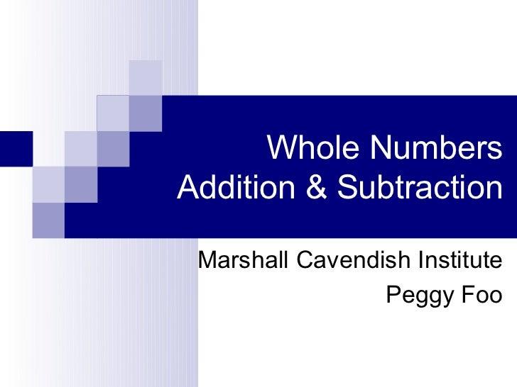 Whole NumbersAddition & Subtraction Marshall Cavendish Institute                 Peggy Foo