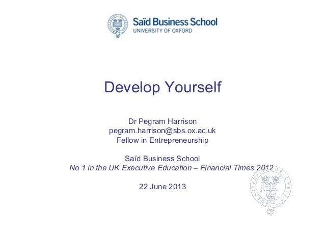 Develop Yourself Dr Pegram Harrison pegram.harrison@sbs.ox.ac.uk Fellow in Entrepreneurship Saïd Business School No 1 in t...