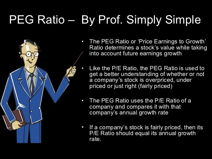 PEG Ratio –  By Prof. Simply Simple <ul><li>The PEG Ratio or 'Price Earnings to Growth' Ratio determines a stock's value w...
