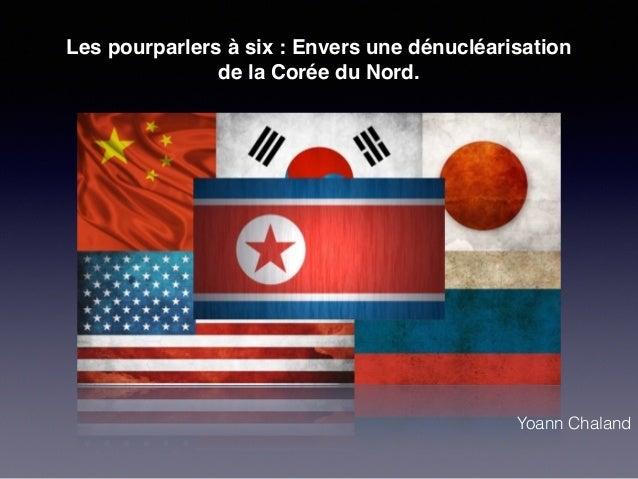 Les pourparlers à six : Envers une dénucléarisation  de la Corée du Nord.  Yoann Chaland