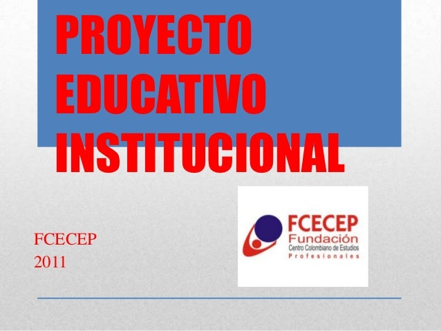 PROYECTO EDUCATIVO INSTITUCIONALFCECEP2011