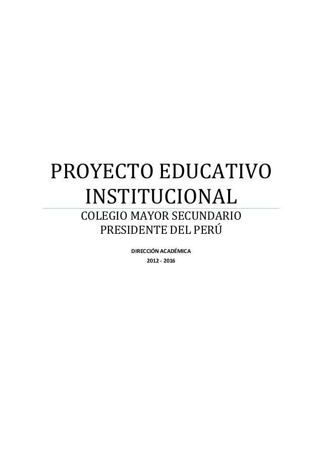 PROYECTO EDUCATIVO INSTITUCIONAL COLEGIO MAYOR SECUNDARIO PRESIDENTE DEL PERÚ DIRECCIÓN ACADÉMICA 2012 - 2016