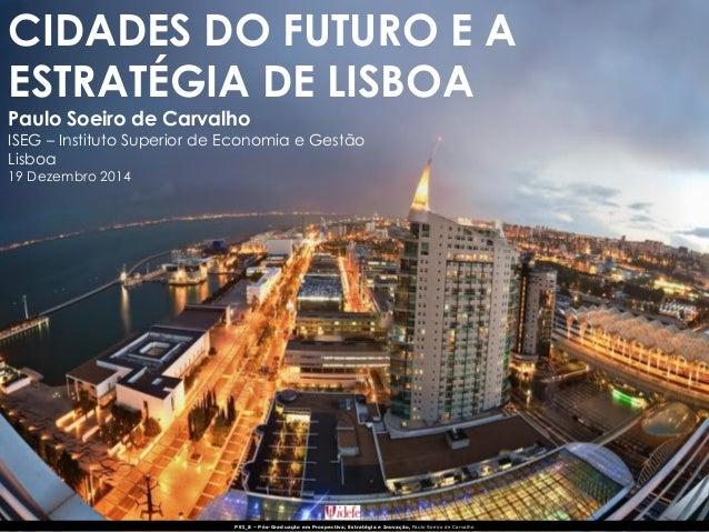 CIDADES DO FUTURO E A ESTRATÉGIA DE LISBOA Paulo Soeiro de Carvalho ISEG – Instituto Superior de Economia e Gestão Lisboa ...