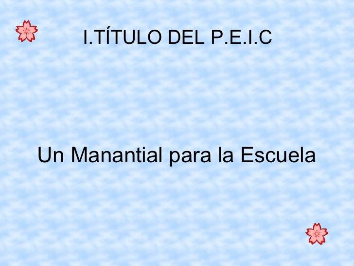 I.TÍTULO DEL P.E.I.C Un Manantial para la Escuela