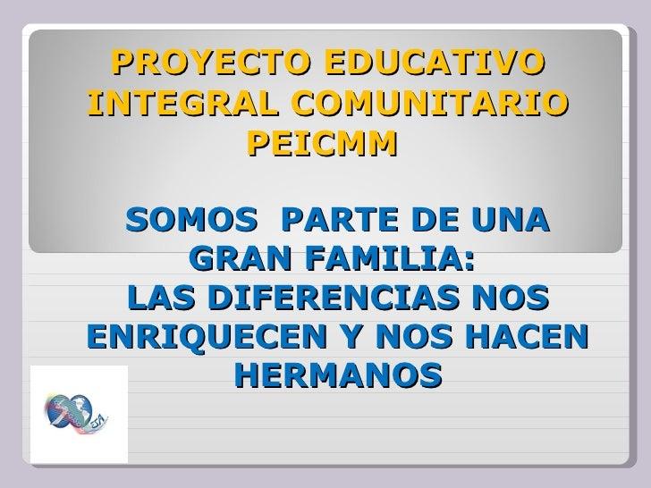 PROYECTO EDUCATIVO INTEGRAL COMUNITARIO PEICMM  SOMOS  PARTE DE UNA GRAN FAMILIA:  LAS DIFERENCIAS NOS ENRIQUECEN Y NOS HA...