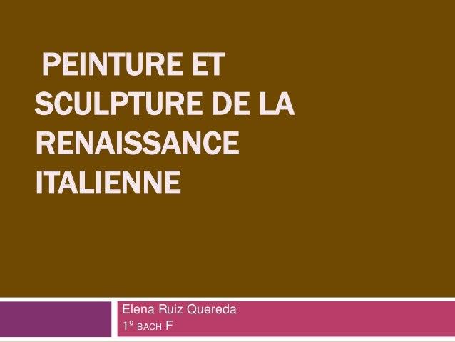PEINTURE ET SCULPTURE DE LA RENAISSANCE ITALIENNE Elena Ruiz Quereda 1º BACH F