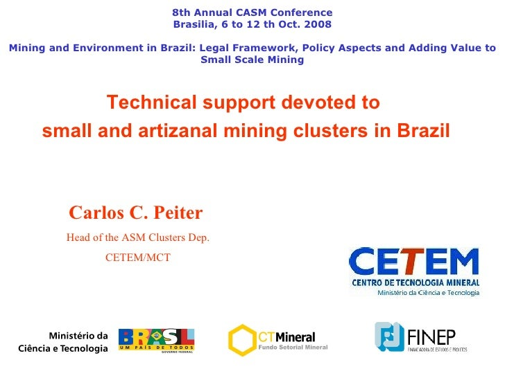 Technical support devoted to  small and artizanal mining clusters in Brazil 8th Annual CASM Conference Brasilia, 6 to 12 t...