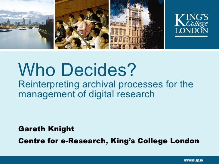 Who Decides? Reinterpreting archival processes for the management of digital research Gareth Knight Centre for e-Research,...
