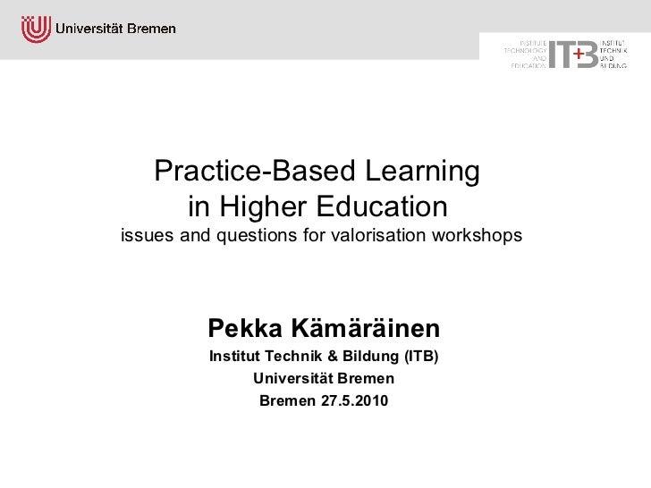Practice-Based Learning  in Higher Education   issues and questions for valorisation workshops <ul><li>Pekka Kämäräinen </...