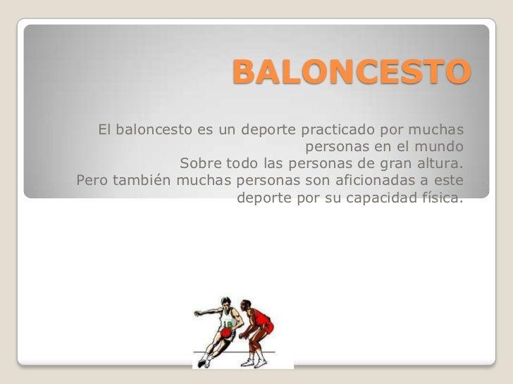 BALONCESTO<br />El baloncesto es un deporte practicado por muchas personas en el mundo<br />Sobre todo las personas de gra...