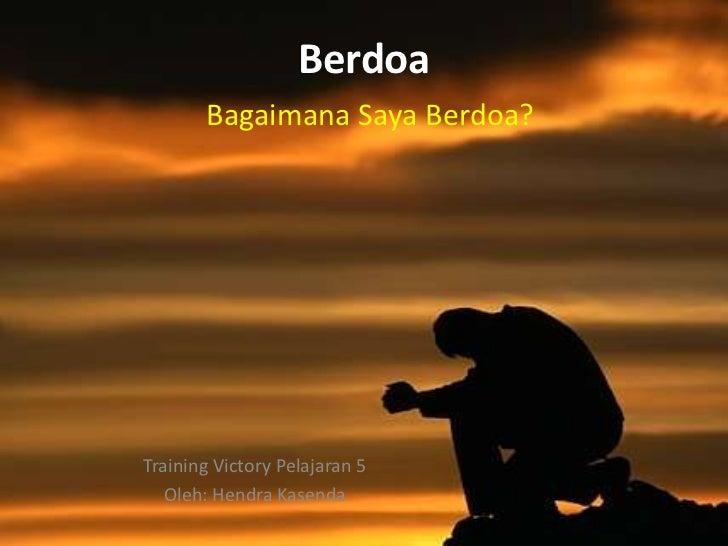 Berdoa       Bagaimana Saya Berdoa?Training Victory Pelajaran 5   Oleh: Hendra Kasenda