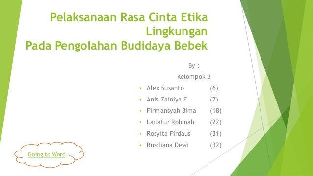 Pelaksanaan Rasa Cinta Etika Lingkungan Pada Pengolahan Budidaya Bebek By : Kelompok 3   (6)    Anis Zainiya F  (7)    ...