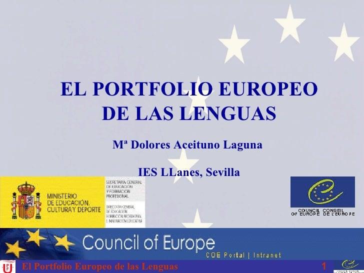El Portfolio Europeo de las Lenguas EL PORTFOLIO EUROPEO DE LAS LENGUAS Mª Dolores Aceituno Laguna  IES LLanes, Sevilla