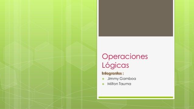 Operaciones Lógicas  Jimmy Gamboa  Milton Tauma