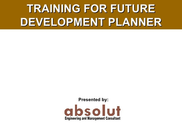 TRAINING FOR FUTURE DEVELOPMENT PLANNER Presented by: