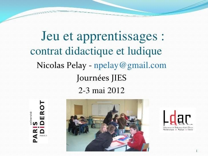 Jeu et apprentissages :contrat didactique et ludique Nicolas Pelay - npelay@gmail.com           Journées JIES            2...