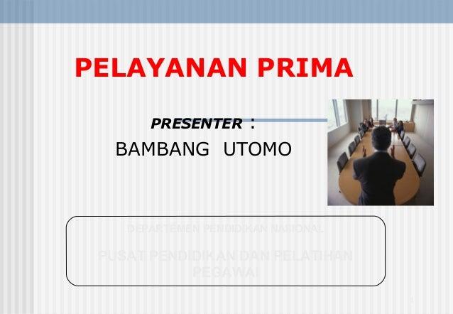 PELAYANAN PRIMA : BAMBANG UTOMO PRESENTER  DEPARTEMEN PENDIDIKAN NASIONAL  PUSAT PENDIDIKAN DAN PELATIHAN PEGAWAI 1