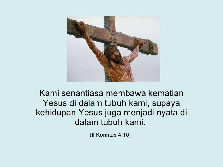 Kami senantiasa membawa kematian Yesus di dalam tubuh kami, supaya kehidupan Yesus juga menjadi nyata di dalam tubuh kami....