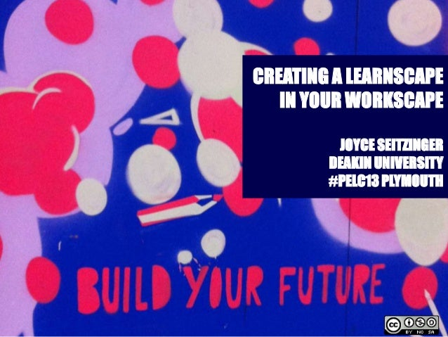 CREATING A LEARNSCAPEIN YOUR WORKSCAPEJOYCE SEITZINGERDEAKIN UNIVERSITY#PELC13 PLYMOUTH