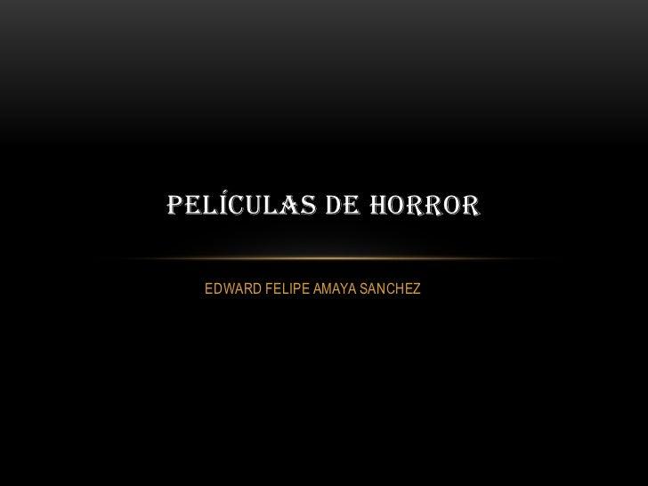 PELÍCULAS DE HORROR  EDWARD FELIPE AMAYA SANCHEZ