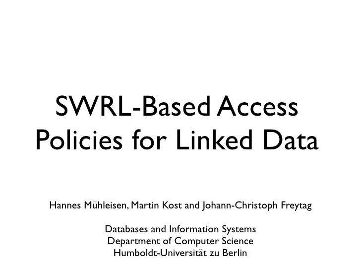 SWRL-Based Access Policies for Linked Data  Hannes Mühleisen, Martin Kost and Johann-Christoph Freytag               Datab...