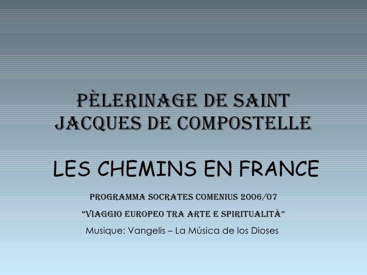 """P È LERINAGE DE SAINT JACQUES DE COMPOSTELLE LES CHEMINS EN FRANCE PROGRAMMA SOCRATES COMENIUS 2006/07 """" Viaggio europeo t..."""