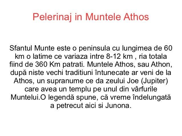 Pelerinaj in Muntele AthosSfantul Munte este o peninsula cu lungimea de 60   km o latime ce variaza intre 8-12 km , ria to...