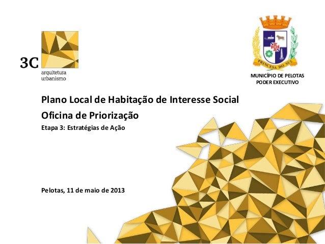 Plano Local de Habitação de Interesse SocialOficina de PriorizaçãoEtapa 3: Estratégias de AçãoPelotas, 11 de maio de 2013M...