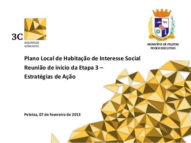 Plano Local de Habitação de Interesse SocialReunião de início da Etapa 3 –Estratégias de AçãoPelotas, 07 de fevereiro de 2...