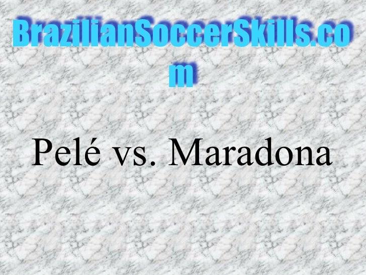 BrazilianSoccerSkills.co            m   Pelé vs. Maradona