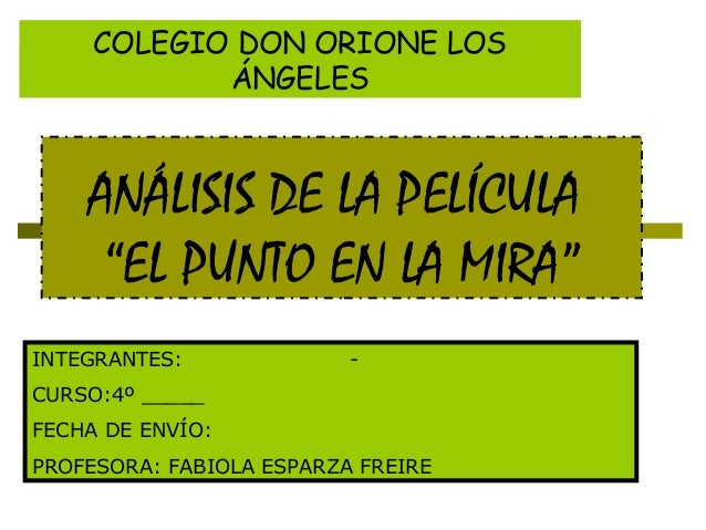 """ANÁLISIS DE LA PELÍCULA """"EL PUNTO EN LA MIRA"""" COLEGIO DON ORIONE LOS ÁNGELES INTEGRANTES: - CURSO:4º _____ FECHA DE ENVÍO:..."""