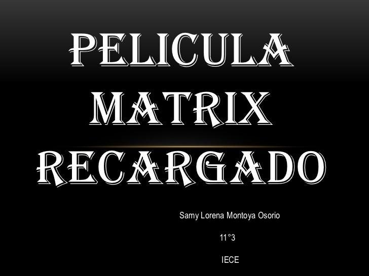 PELICULA  MATRIXRECARGADO    Samy Lorena Montoya Osorio              11°3              IECE