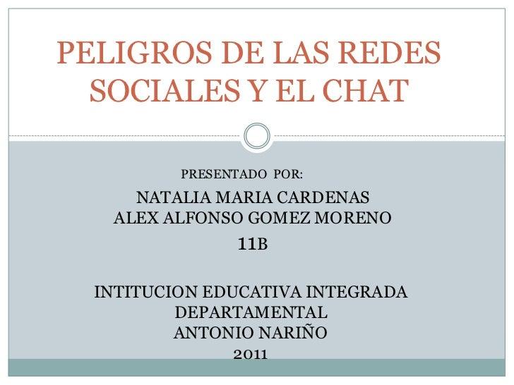 PELIGROS DE LAS REDES SOCIALES Y EL CHAT<br />PRESENTADO  POR:<br />NATALIA MARIA CARDENAS<br />ALEX ALFONSO GOMEZ MORENO<...