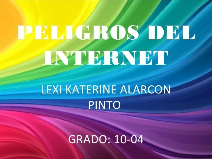 PELIGROS DEL  INTERNET LEXI KATERINE ALARCON         PINTO     GRADO: 10-04