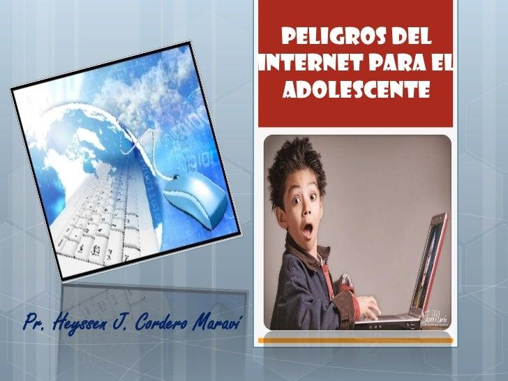 PELIGROS DEL                                INTERNET PARA EL                                  ADOLESCENTEPr. Heyssen J. Co...