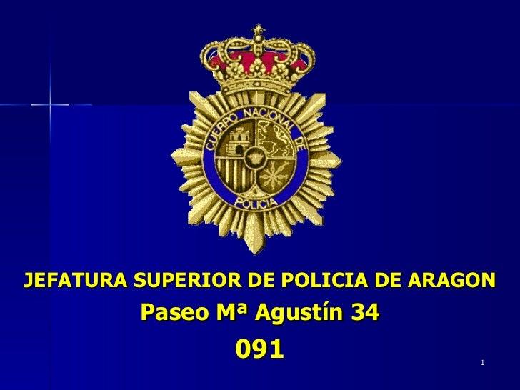 <ul><li>JEFATURA SUPERIOR DE POLICIA DE ARAGON </li></ul><ul><li>Paseo Mª Agustín 34 </li></ul><ul><li>091 </li></ul>
