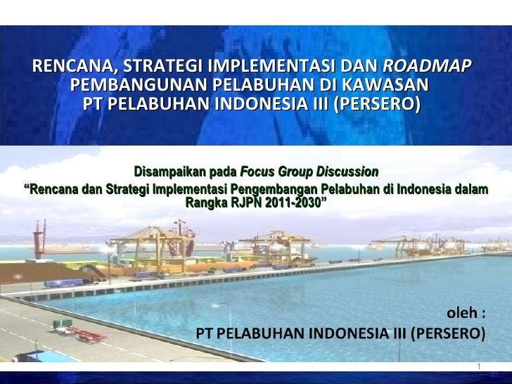 RENCANA, STRATEGI IMPLEMENTASI DAN  ROADMAP  PEMBANGUNAN PELABUHAN DI KAWASAN  PT PELABUHAN INDONESIA III (PERSERO) Disamp...