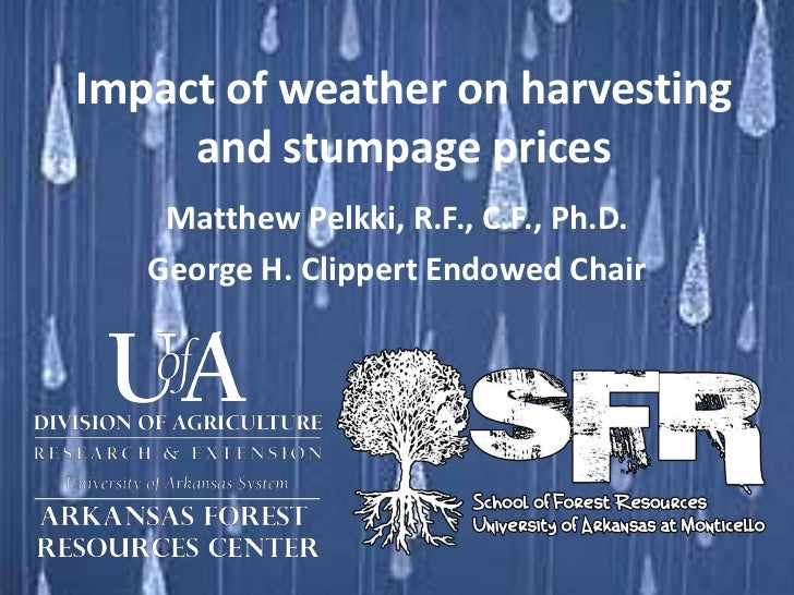 Impact of weather on harvesting     and stumpage prices    Matthew Pelkki, R.F., C.F., Ph.D.   George H. Clippert Endowed ...