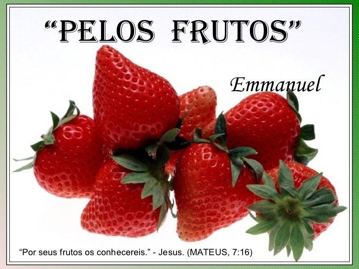 """""""Pelos Frutos""""                                                   Emmanuel""""Por seus frutos os conhecereis."""" - Jesus. (MATEU..."""