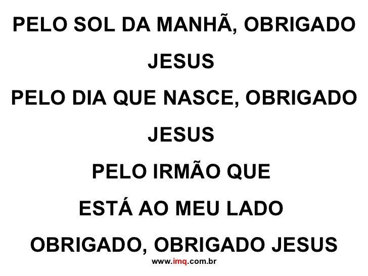 PELO SOL DA MANHÃ, OBRIGADO JESUS PELO DIA QUE NASCE, OBRIGADO JESUS PELO IRMÃO QUE  ESTÁ AO MEU LADO OBRIGADO, OBRIGAD...